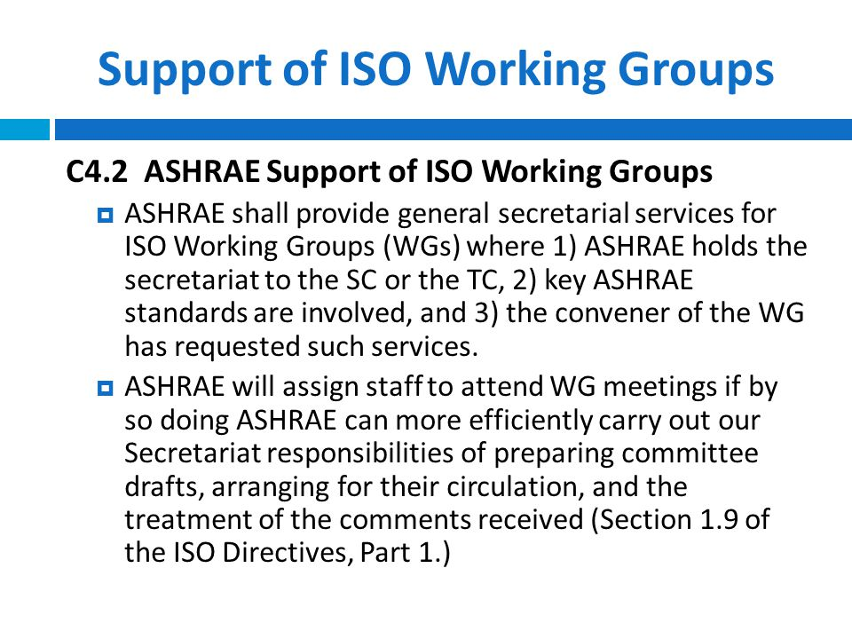 Support of ISO Working Groups C4.2 ASHRAE Support of ISO Working Groups  ASHRAE shall provide general secretarial services for ISO Working Groups (WGs) where 1) ASHRAE holds the secretariat to the SC or the TC, 2) key ASHRAE standards are involved, and 3) the convener of the WG has requested such services.