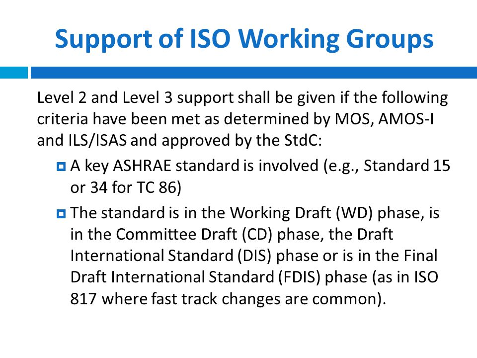 Support of ISO Working Groups Level 2 and Level 3 support shall be given if the following criteria have been met as determined by MOS, AMOS-I and ILS/ISAS and approved by the StdC:  A key ASHRAE standard is involved (e.g., Standard 15 or 34 for TC 86)  The standard is in the Working Draft (WD) phase, is in the Committee Draft (CD) phase, the Draft International Standard (DIS) phase or is in the Final Draft International Standard (FDIS) phase (as in ISO 817 where fast track changes are common).