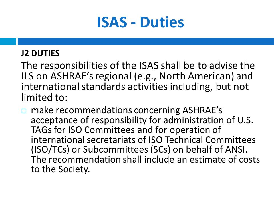 ISAS - Duties J2 DUTIES The responsibilities of the ISAS shall be to advise the ILS on ASHRAE's regional (e.g., North American) and international standards activities including, but not limited to:  make recommendations concerning ASHRAE's acceptance of responsibility for administration of U.S.