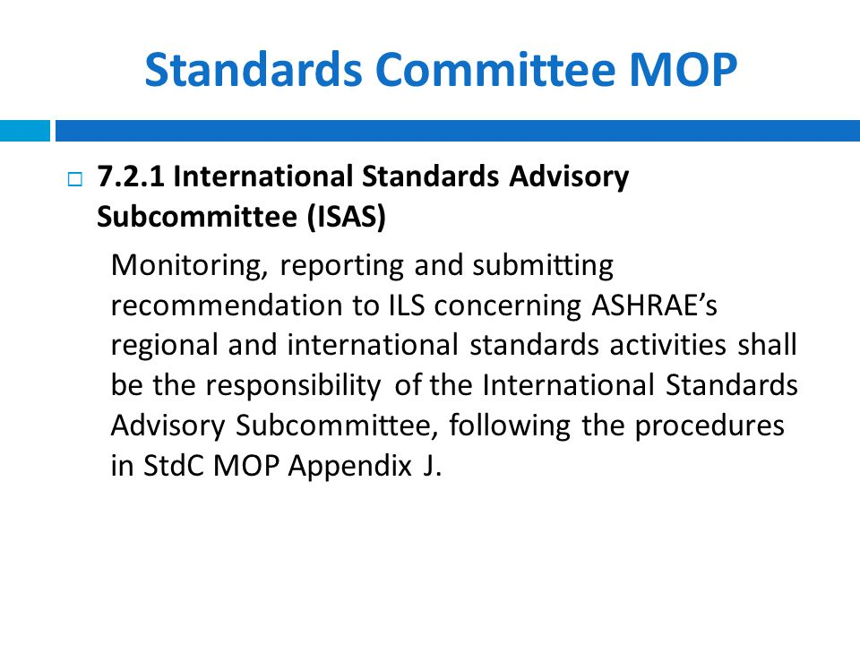 Standards Committee MOP  7.2.1 International Standards Advisory Subcommittee (ISAS) Monitoring, reporting and submitting recommendation to ILS concerning ASHRAE's regional and international standards activities shall be the responsibility of the International Standards Advisory Subcommittee, following the procedures in StdC MOP Appendix J.