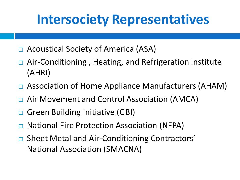 Intersociety Representatives  Acoustical Society of America (ASA)  Air-Conditioning, Heating, and Refrigeration Institute (AHRI)  Association of Home Appliance Manufacturers (AHAM)  Air Movement and Control Association (AMCA)  Green Building Initiative (GBI)  National Fire Protection Association (NFPA)  Sheet Metal and Air-Conditioning Contractors' National Association (SMACNA)