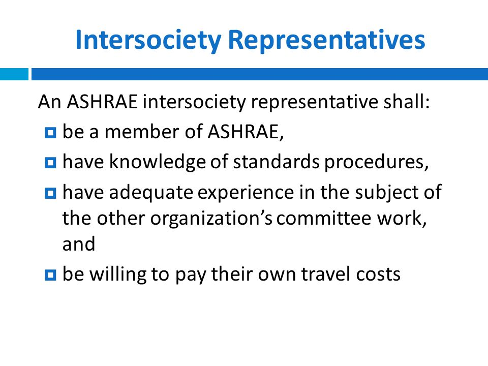 Intersociety Representatives An ASHRAE intersociety representative shall:  be a member of ASHRAE,  have knowledge of standards procedures,  have adequate experience in the subject of the other organization's committee work, and  be willing to pay their own travel costs