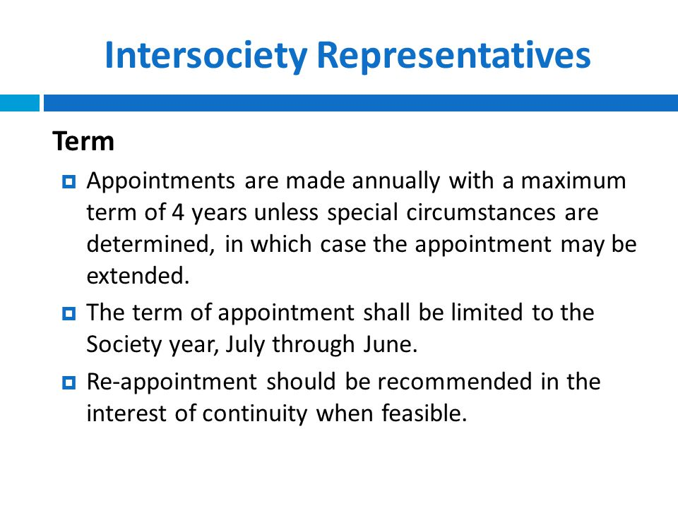Intersociety Representatives Term  Appointments are made annually with a maximum term of 4 years unless special circumstances are determined, in which case the appointment may be extended.