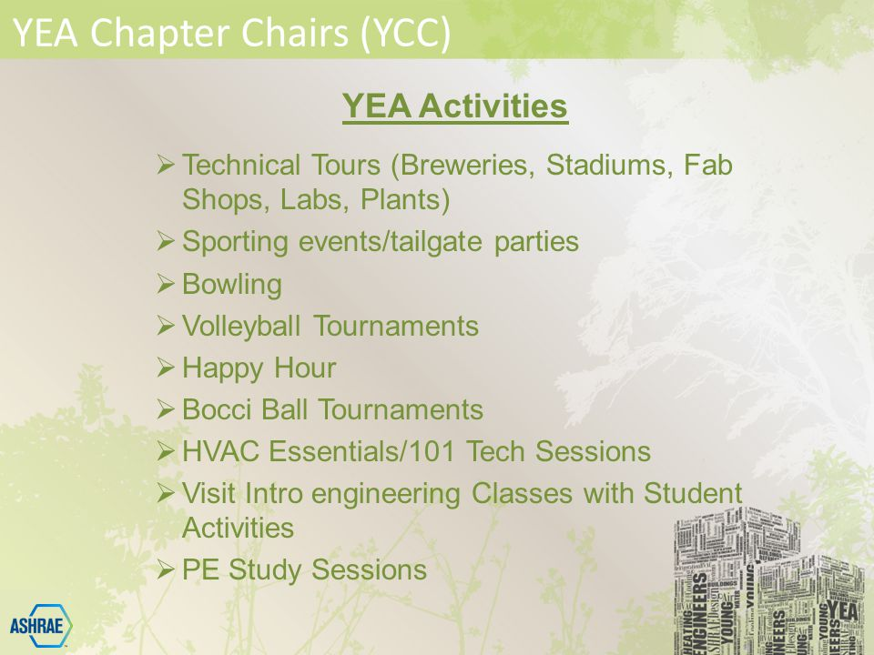 YEA Chapter Chairs (YCC) YEA Activities  Technical Tours (Breweries, Stadiums, Fab Shops, Labs, Plants)  Sporting events/tailgate parties  Bowling  Volleyball Tournaments  Happy Hour  Bocci Ball Tournaments  HVAC Essentials/101 Tech Sessions  Visit Intro engineering Classes with Student Activities  PE Study Sessions