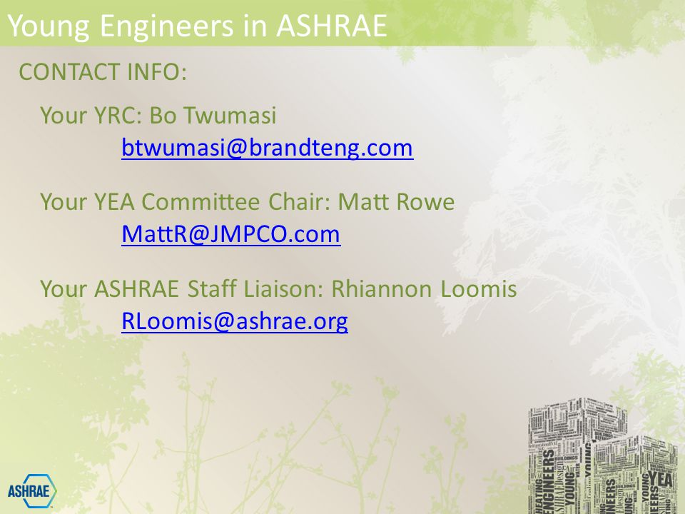 Young Engineers in ASHRAE CONTACT INFO: Your YRC: Bo Twumasi Your YEA Committee Chair: Matt Rowe Your ASHRAE Staff Liaison: Rhiannon Loomis
