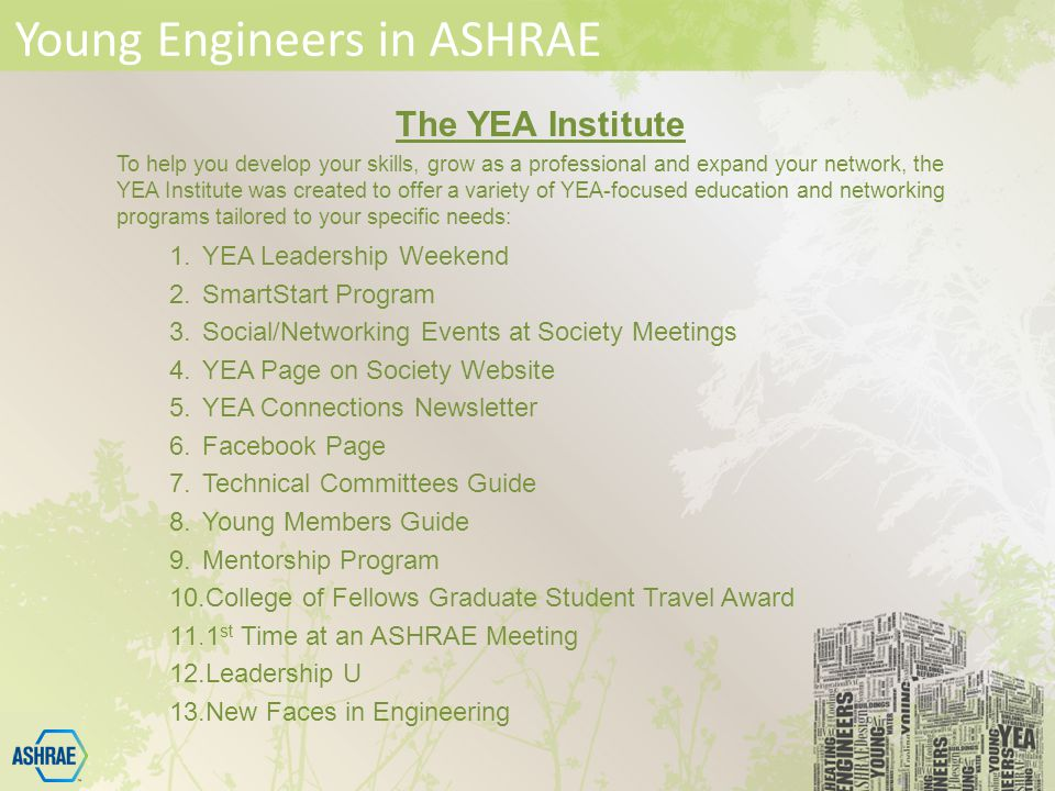 Young Engineers in ASHRAE The YEA Institute To help you develop your skills, grow as a professional and expand your network, the YEA Institute was created to offer a variety of YEA-focused education and networking programs tailored to your specific needs: 1.YEA Leadership Weekend 2.SmartStart Program 3.Social/Networking Events at Society Meetings 4.YEA Page on Society Website 5.YEA Connections Newsletter 6.Facebook Page 7.Technical Committees Guide 8.Young Members Guide 9.Mentorship Program 10.College of Fellows Graduate Student Travel Award 11.1 st Time at an ASHRAE Meeting 12.Leadership U 13.New Faces in Engineering