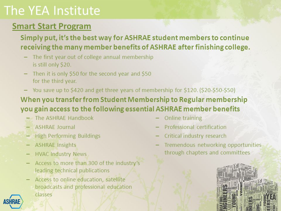 The YEA Institute Simply put, it's the best way for ASHRAE student members to continue receiving the many member benefits of ASHRAE after finishing college.