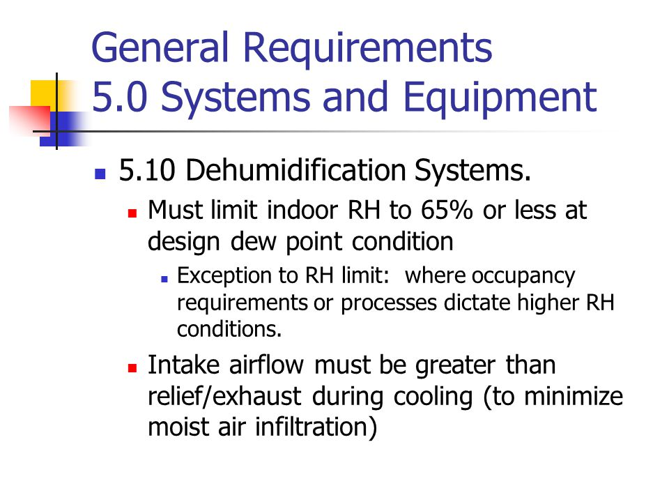 General Requirements 5.0 Systems and Equipment 5.10 Dehumidification Systems. Must limit indoor RH to 65% or less at design dew point condition Except