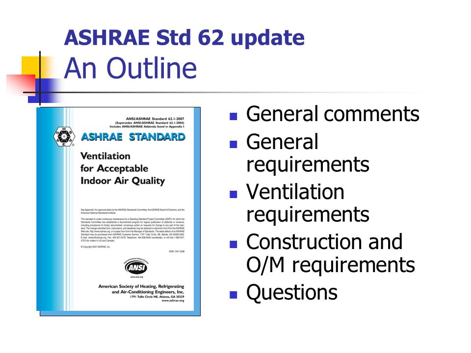 ASHRAE Std 62 update An Outline General comments General requirements Ventilation requirements Construction and O/M requirements Questions