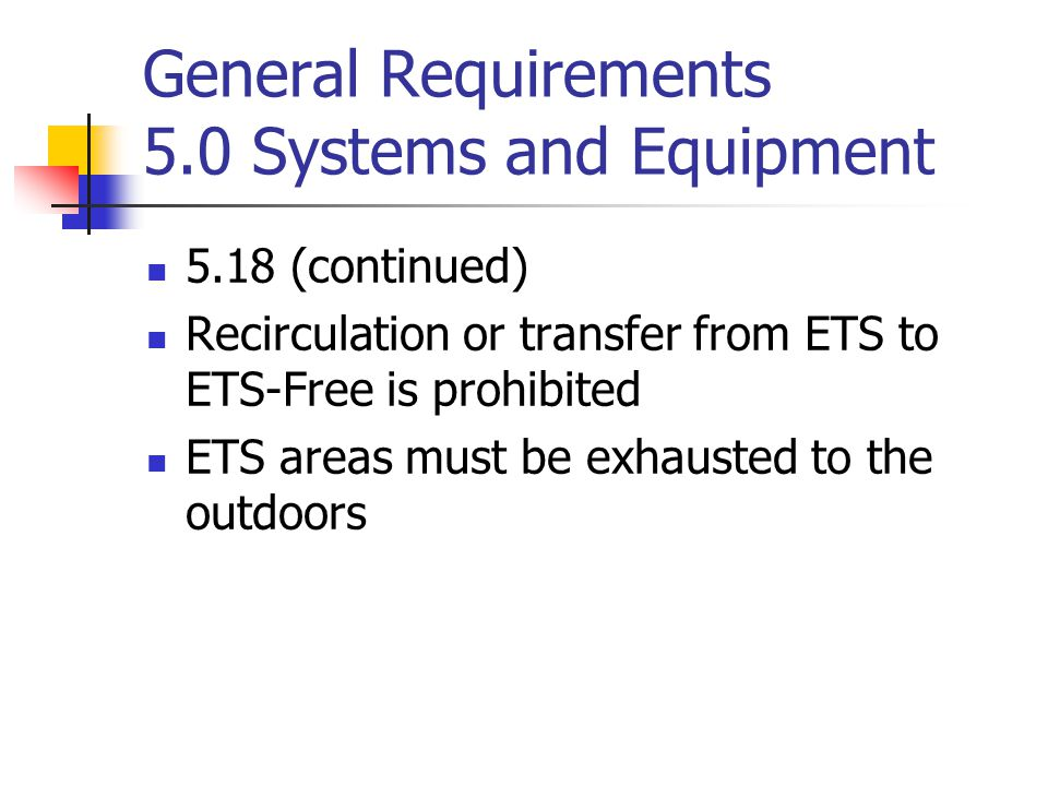 General Requirements 5.0 Systems and Equipment 5.18 (continued) Recirculation or transfer from ETS to ETS-Free is prohibited ETS areas must be exhaust