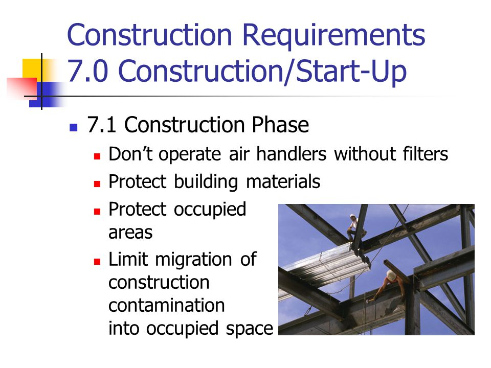 Construction Requirements 7.0 Construction/Start-Up 7.1 Construction Phase Don't operate air handlers without filters Protect building materials Prote