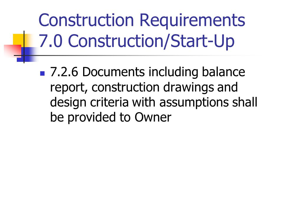 Construction Requirements 7.0 Construction/Start-Up 7.2.6 Documents including balance report, construction drawings and design criteria with assumptio