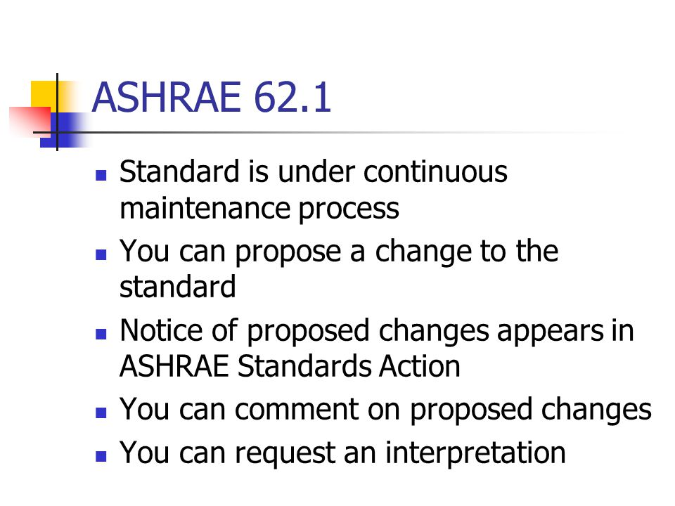 ASHRAE 62.1 Standard is under continuous maintenance process You can propose a change to the standard Notice of proposed changes appears in ASHRAE Sta