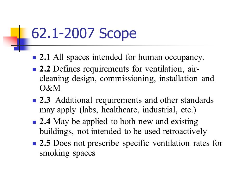 62.1-2007 Scope 2.1 All spaces intended for human occupancy. 2.2 Defines requirements for ventilation, air- cleaning design, commissioning, installati