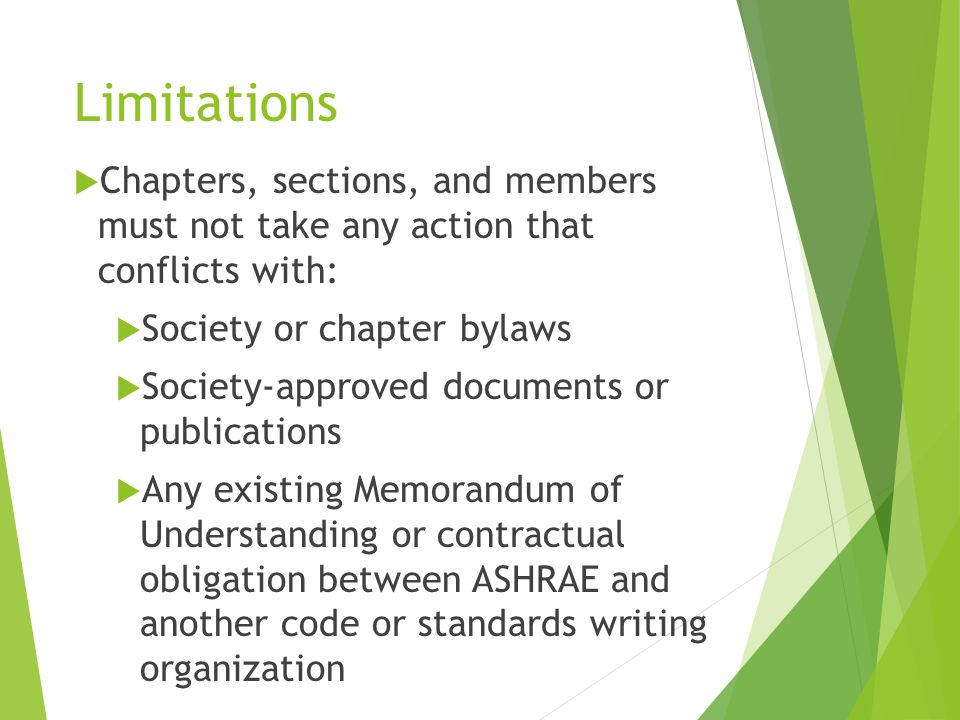 Limitations  Chapters, sections, and members must not take any action that conflicts with:  Society or chapter bylaws  Society‐approved documents or publications  Any existing Memorandum of Understanding or contractual obligation between ASHRAE and another code or standards writing organization