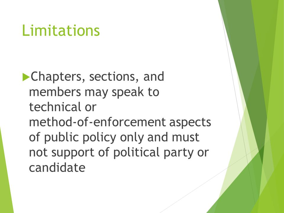 Limitations  Chapters, sections, and members may speak to technical or method‐of‐enforcement aspects of public policy only and must not support of political party or candidate