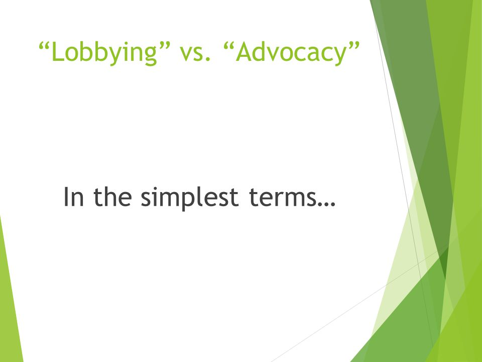 Lobbying vs. Advocacy In the simplest terms…