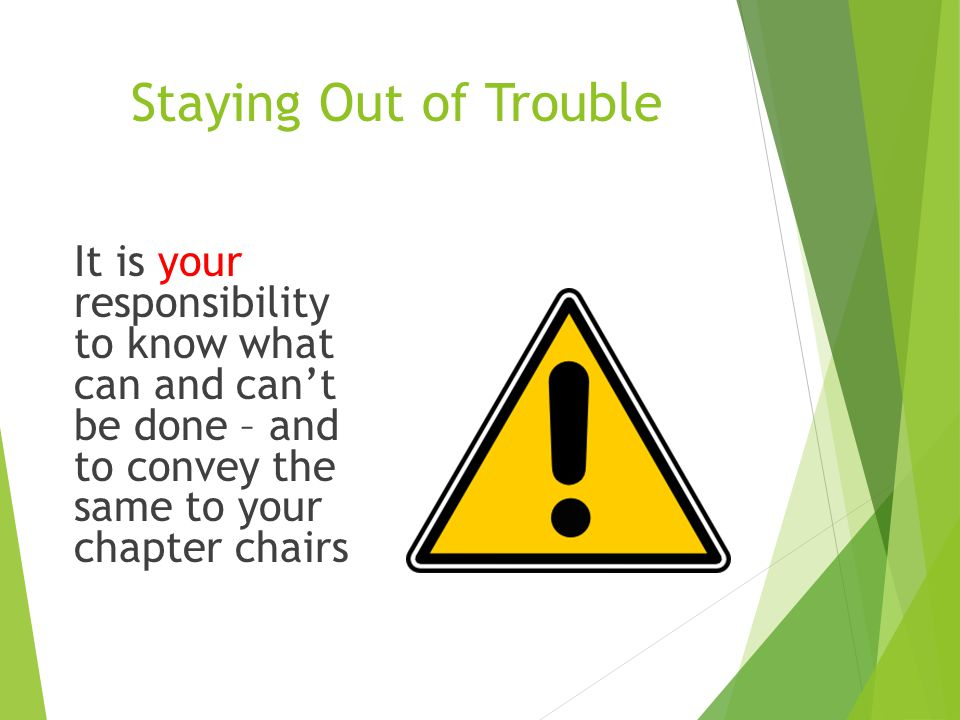 Staying Out of Trouble It is your responsibility to know what can and can't be done – and to convey the same to your chapter chairs