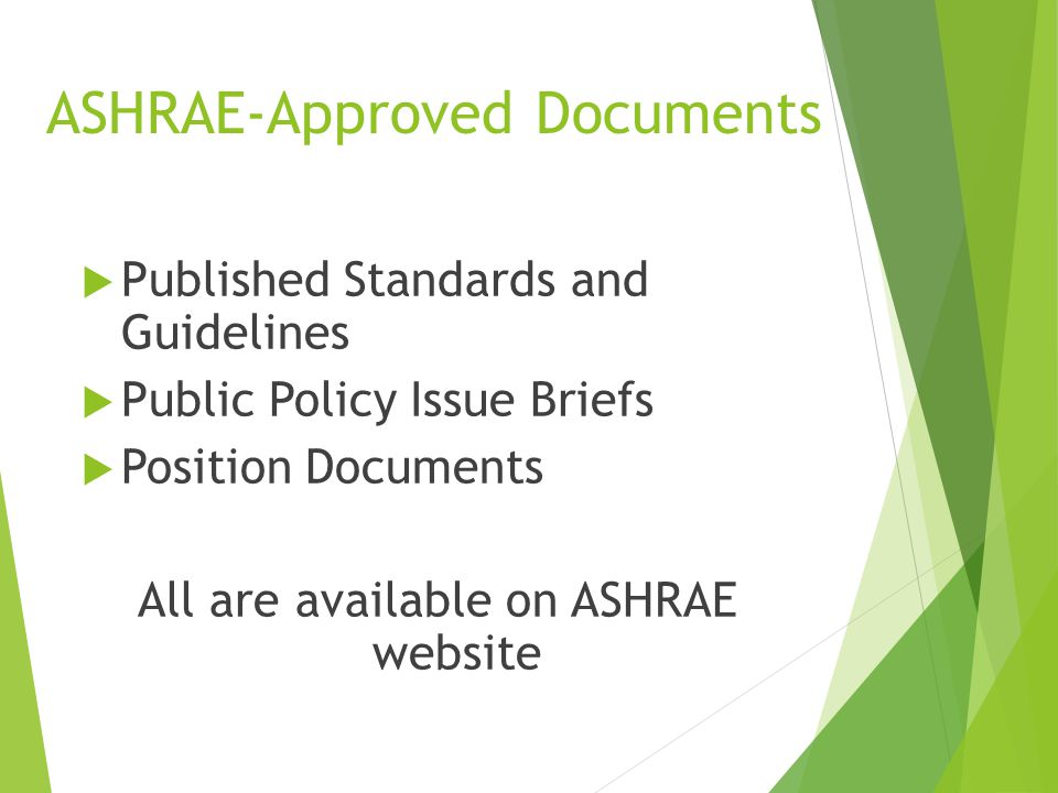 ASHRAE-Approved Documents  Published Standards and Guidelines  Public Policy Issue Briefs  Position Documents All are available on ASHRAE website