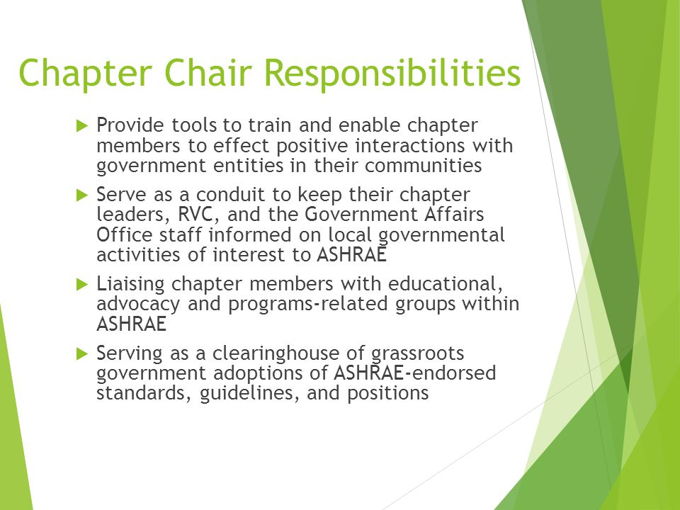 Chapter Chair Responsibilities  Provide tools to train and enable chapter members to effect positive interactions with government entities in their communities  Serve as a conduit to keep their chapter leaders, RVC, and the Government Affairs Office staff informed on local governmental activities of interest to ASHRAE  Liaising chapter members with educational, advocacy and programs-related groups within ASHRAE  Serving as a clearinghouse of grassroots government adoptions of ASHRAE-endorsed standards, guidelines, and positions