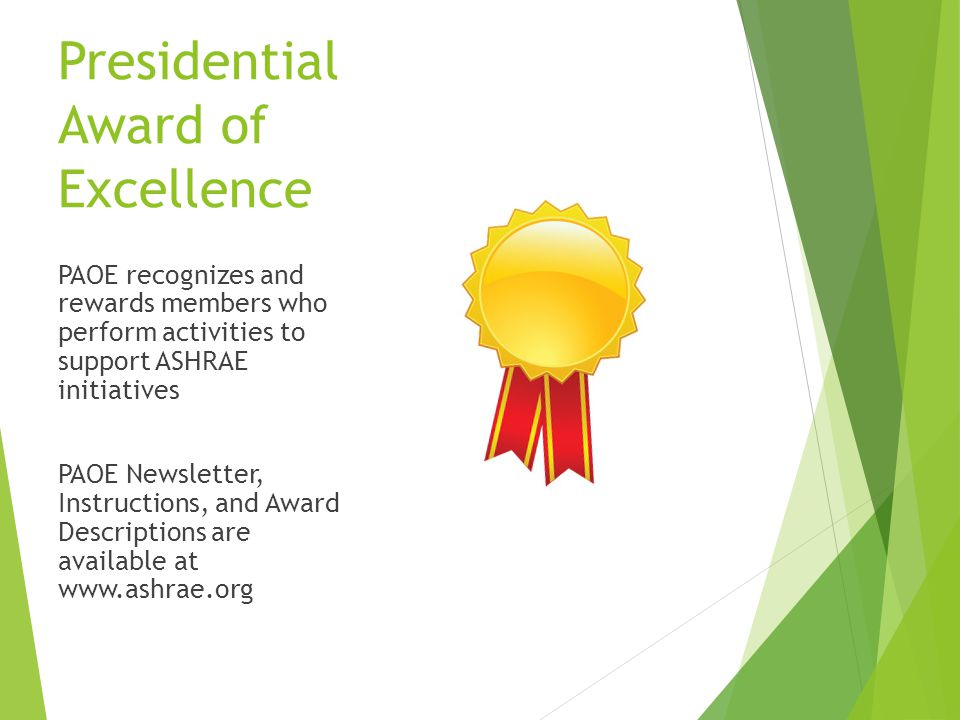 Presidential Award of Excellence PAOE recognizes and rewards members who perform activities to support ASHRAE initiatives PAOE Newsletter, Instructions, and Award Descriptions are available at www.ashrae.org