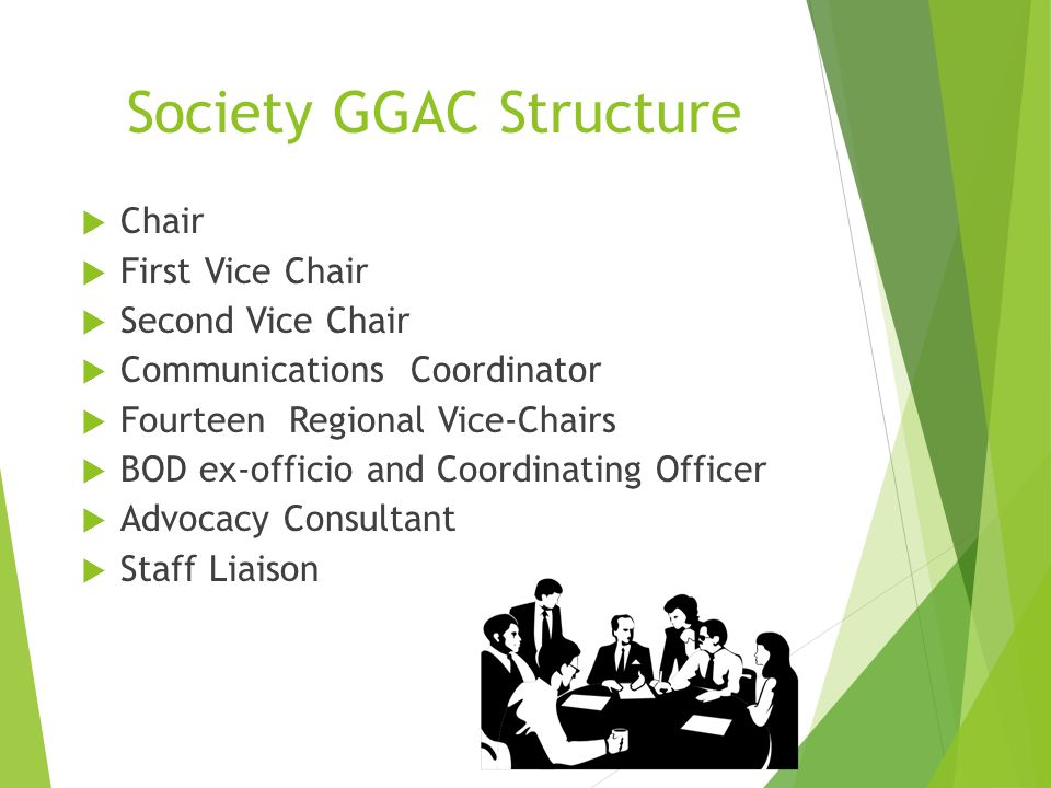 Society GGAC Structure  Chair  First Vice Chair  Second Vice Chair  Communications Coordinator  Fourteen Regional Vice-Chairs  BOD ex-officio and Coordinating Officer  Advocacy Consultant  Staff Liaison