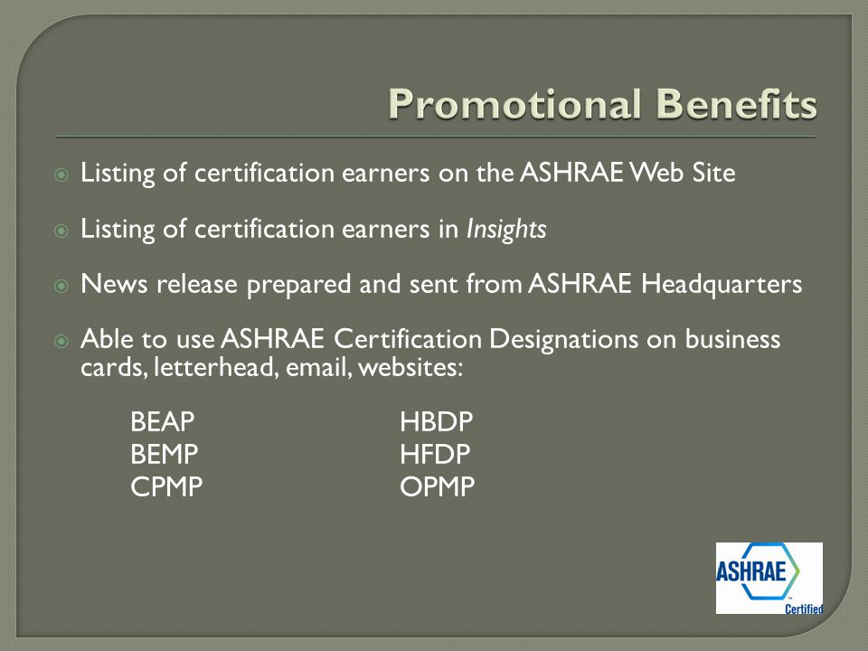  Listing of certification earners on the ASHRAE Web Site  Listing of certification earners in Insights  News release prepared and sent from ASHRAE Headquarters  Able to use ASHRAE Certification Designations on business cards, letterhead, email, websites: BEAPHBDP BEMPHFDP CPMPOPMP