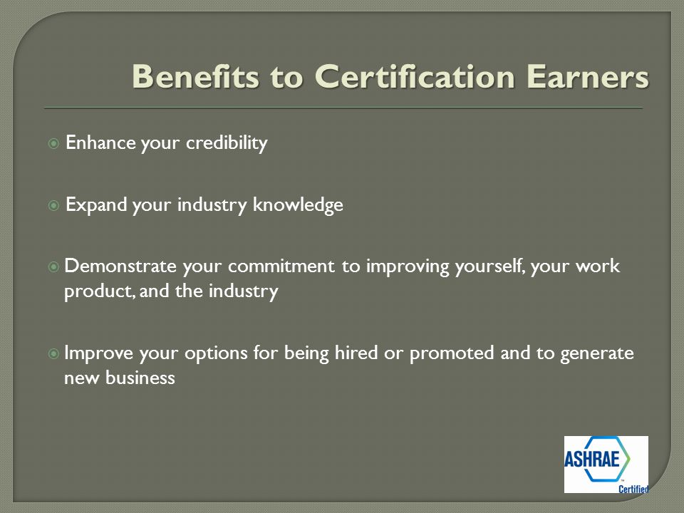 Benefits to Certification Earners  Enhance your credibility  Expand your industry knowledge  Demonstrate your commitment to improving yourself, your work product, and the industry  Improve your options for being hired or promoted and to generate new business