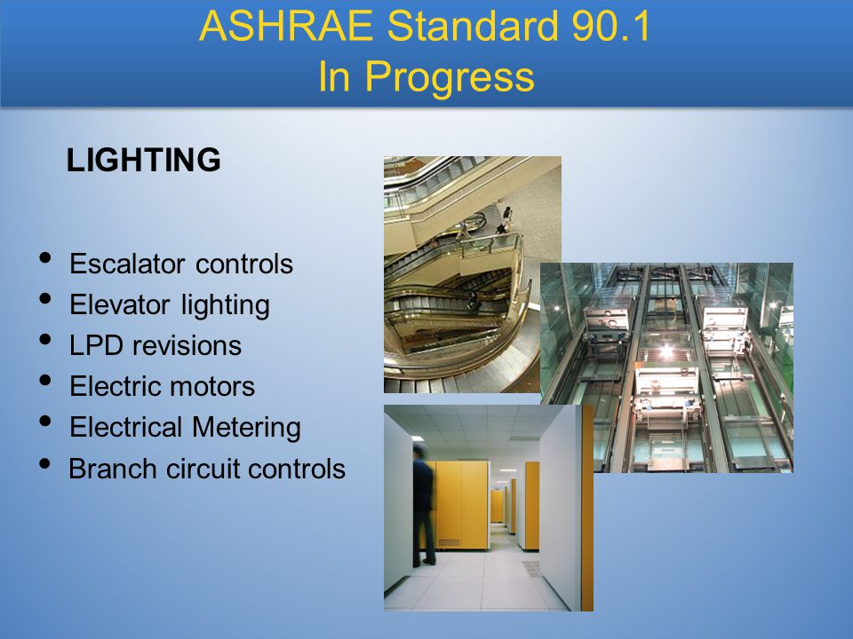 Escalator controls Elevator lighting LPD revisions Electric motors Electrical Metering Branch circuit controls LIGHTING ASHRAE Standard 90.1 In Progre