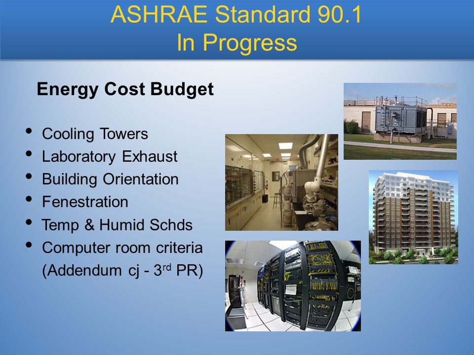 Cooling Towers Laboratory Exhaust Building Orientation Fenestration Temp & Humid Schds Computer room criteria (Addendum cj - 3 rd PR) Energy Cost Budget ASHRAE Standard 90.1 In Progress