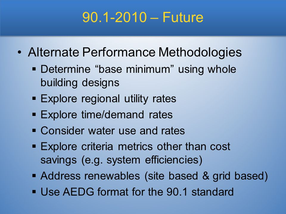 90.1-2010 – Future Alternate Performance Methodologies  Determine base minimum using whole building designs  Explore regional utility rates  Explore time/demand rates  Consider water use and rates  Explore criteria metrics other than cost savings (e.g.