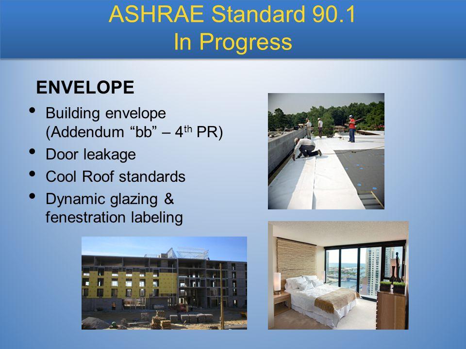 """ASHRAE Standard 90.1 In Progress Building envelope (Addendum """"bb"""" – 4 th PR) Door leakage Cool Roof standards Dynamic glazing & fenestration labeling"""
