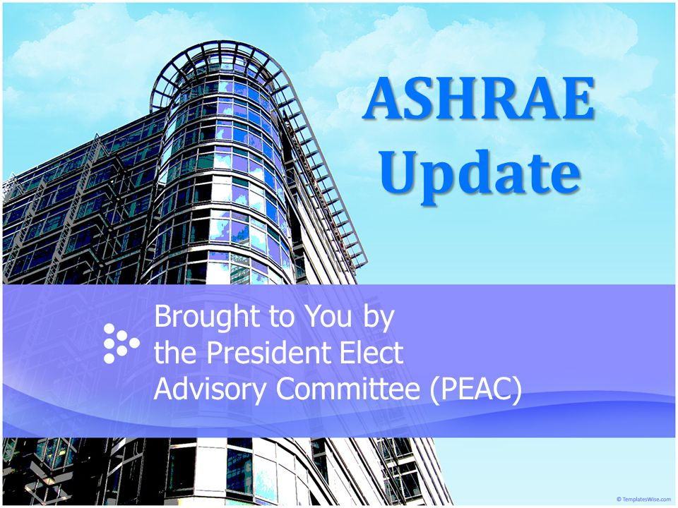 ASHRAE Update Brought to You by the President Elect Advisory Committee (PEAC)