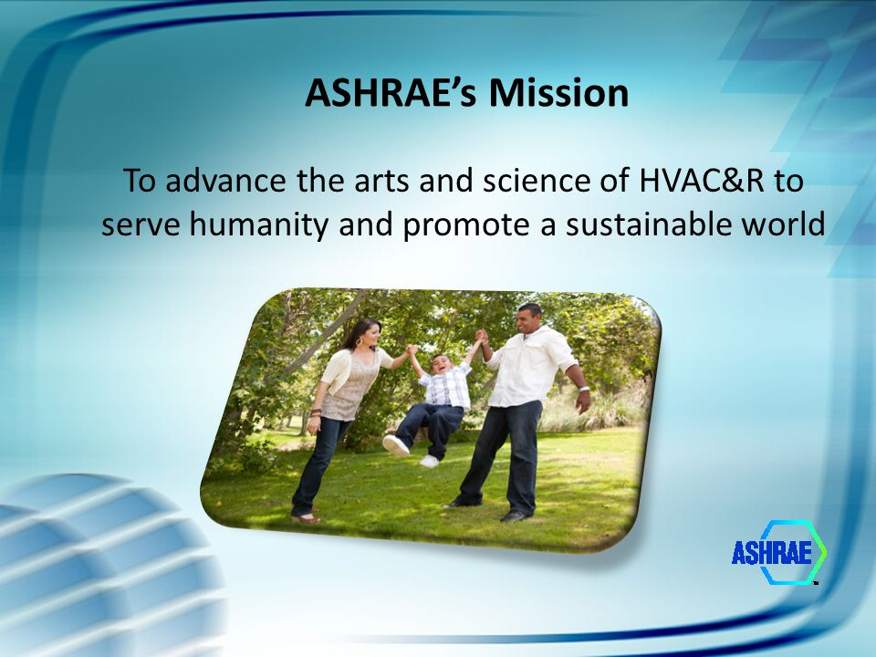 ASHRAE Organization 53,000+ Members 176 Chapters 44 Sections 14 Regions Make up the ASHRAE Organization