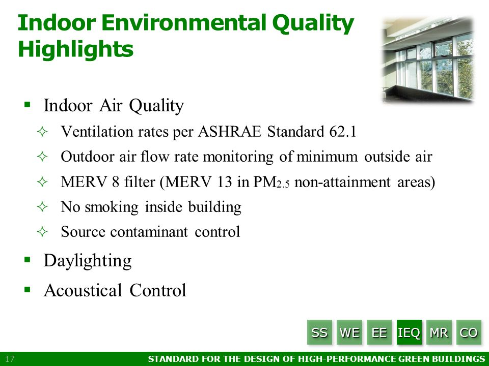 STANDARD FOR THE DESIGN OF HIGH-PERFORMANCE GREEN BUILDINGS 17 Indoor Environmental Quality Highlights  Indoor Air Quality  Ventilation rates per ASHRAE Standard 62.1  Outdoor air flow rate monitoring of minimum outside air  MERV 8 filter (MERV 13 in PM 2.5 non-attainment areas)  No smoking inside building  Source contaminant control  Daylighting  Acoustical Control SSSSWEWEEEEEIEQIEQMRMRCOCO