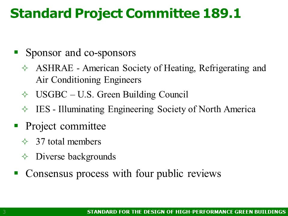 STANDARD FOR THE DESIGN OF HIGH-PERFORMANCE GREEN BUILDINGS 3 Standard Project Committee 189.1  Sponsor and co-sponsors  ASHRAE - American Society of Heating, Refrigerating and Air Conditioning Engineers  USGBC – U.S.