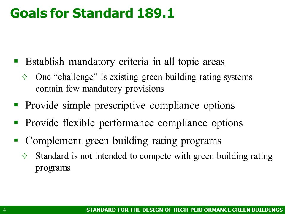 STANDARD FOR THE DESIGN OF HIGH-PERFORMANCE GREEN BUILDINGS 4 Goals for Standard 189.1  Establish mandatory criteria in all topic areas  One challenge is existing green building rating systems contain few mandatory provisions  Provide simple prescriptive compliance options  Provide flexible performance compliance options  Complement green building rating programs  Standard is not intended to compete with green building rating programs