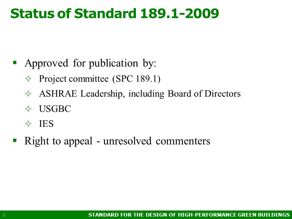 STANDARD FOR THE DESIGN OF HIGH-PERFORMANCE GREEN BUILDINGS 6 Status of Standard 189.1-2009  Approved for publication by:  Project committee (SPC 189.1)  ASHRAE Leadership, including Board of Directors  USGBC  IES  Right to appeal - unresolved commenters