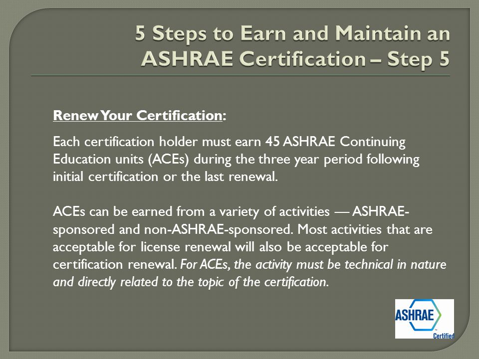 Renew Your Certification: Each certification holder must earn 45 ASHRAE Continuing Education units (ACEs) during the three year period following initial certification or the last renewal.