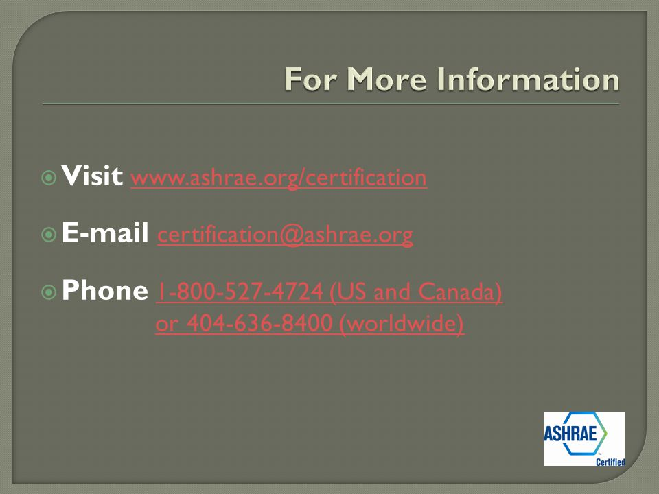  Visit www.ashrae.org/certification www.ashrae.org/certification  E-mail certification@ashrae.org certification@ashrae.org  Phone 1-800-527-4724 (US and Canada) or 404-636-8400 (worldwide) 1-800-527-4724 (US and Canada)or 404-636-8400 (worldwide)