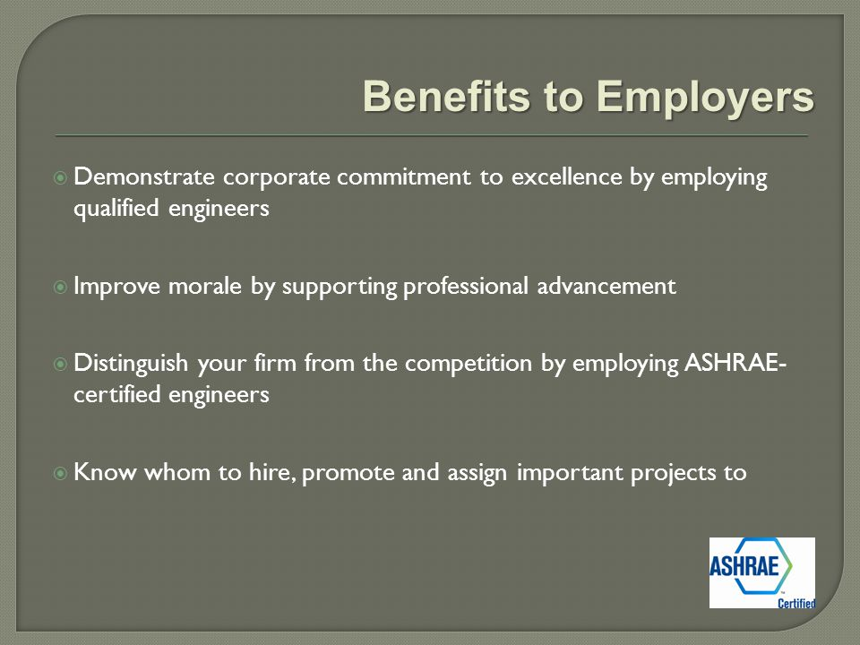  Demonstrate corporate commitment to excellence by employing qualified engineers  Improve morale by supporting professional advancement  Distinguish your firm from the competition by employing ASHRAE- certified engineers  Know whom to hire, promote and assign important projects to Benefits to Employers