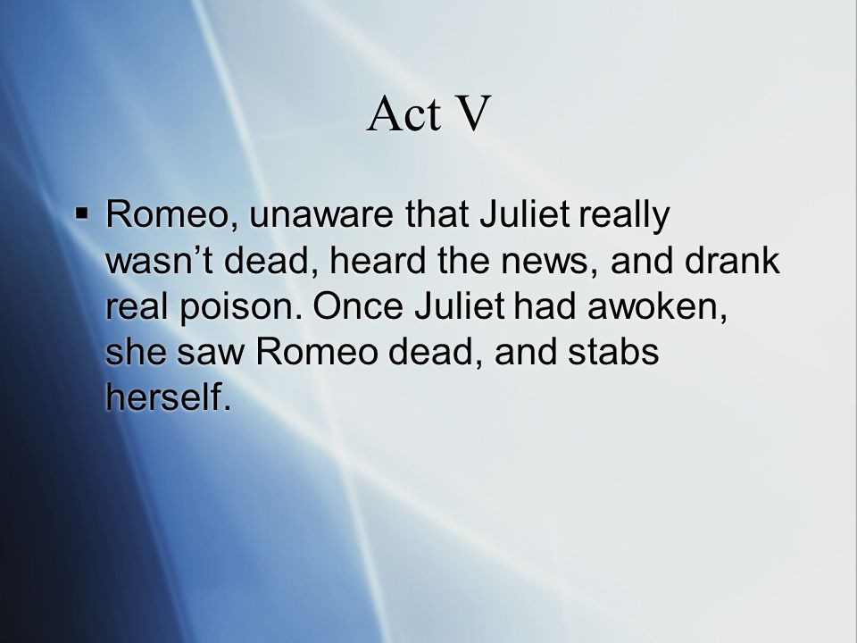 Act V  Romeo, unaware that Juliet really wasn't dead, heard the news, and drank real poison.