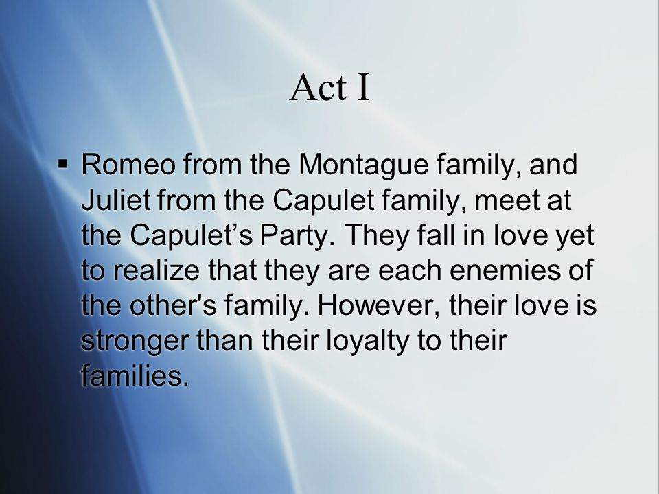 Act I  Romeo from the Montague family, and Juliet from the Capulet family, meet at the Capulet's Party.