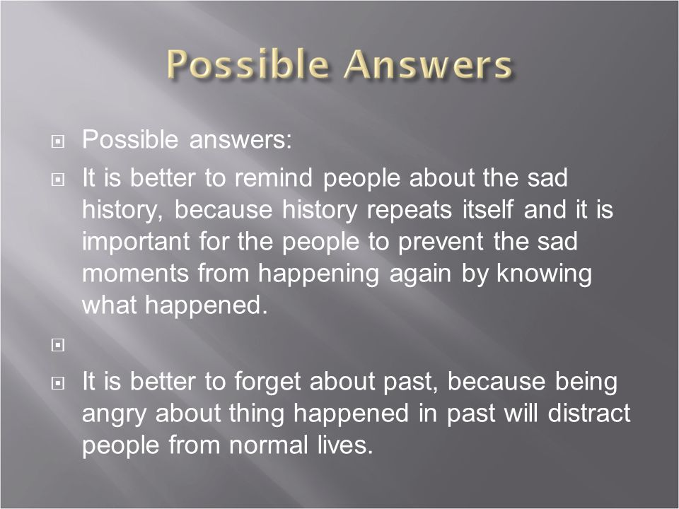 Possible answers:  It is better to remind people about the sad history, because history repeats itself and it is important for the people to prevent the sad moments from happening again by knowing what happened.