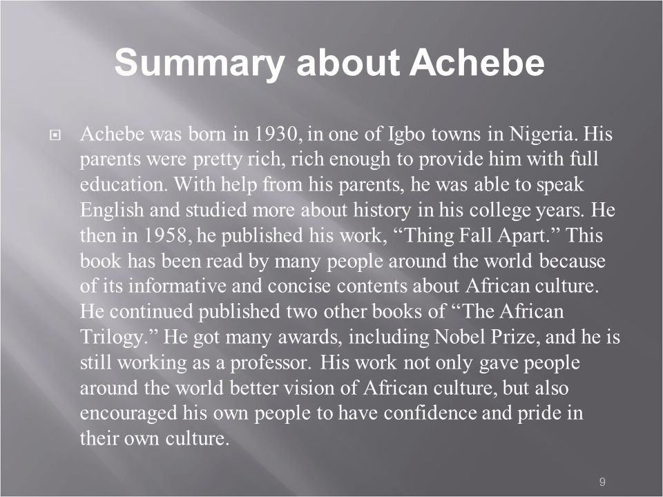 9 Summary about Achebe  Achebe was born in 1930, in one of Igbo towns in Nigeria.
