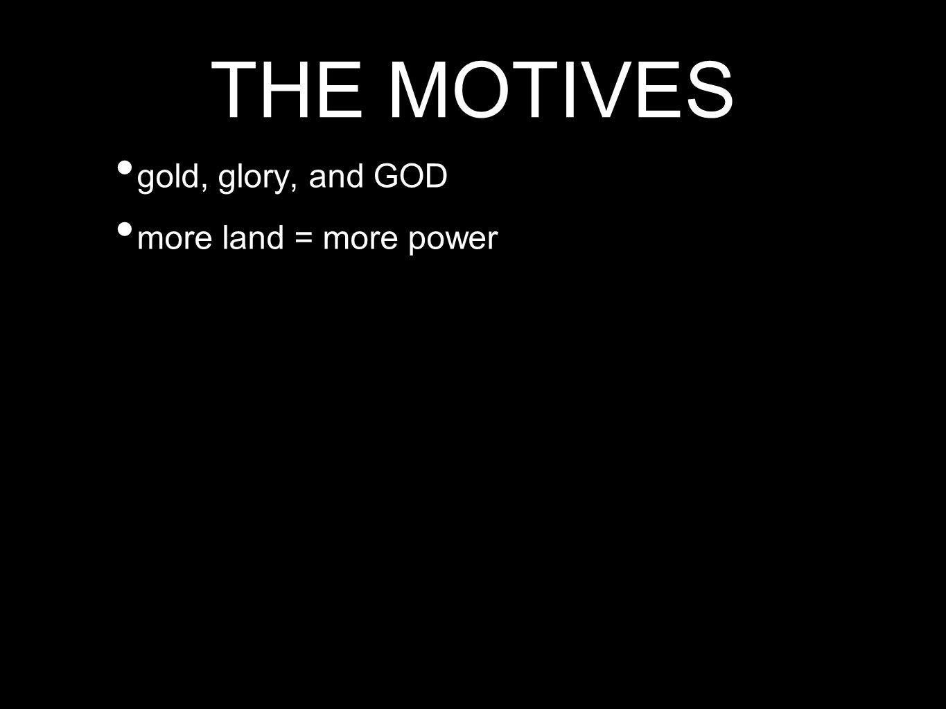 THE MOTIVES gold, glory, and GOD more land = more power