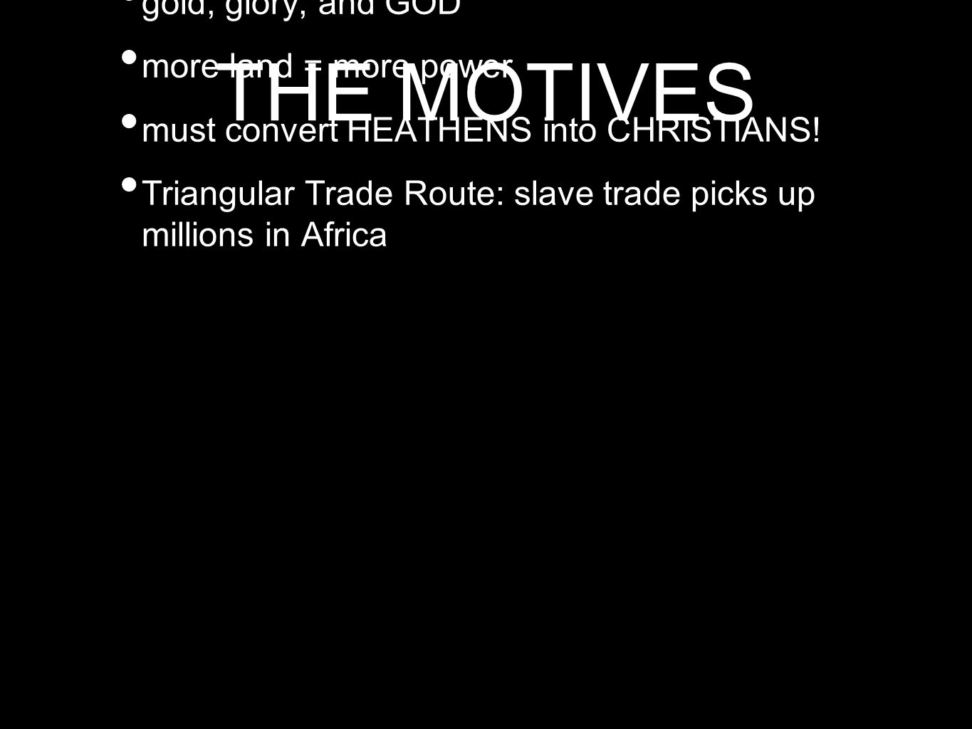 THE MOTIVES gold, glory, and GOD more land = more power must convert HEATHENS into CHRISTIANS! Triangular Trade Route: slave trade picks up millions i