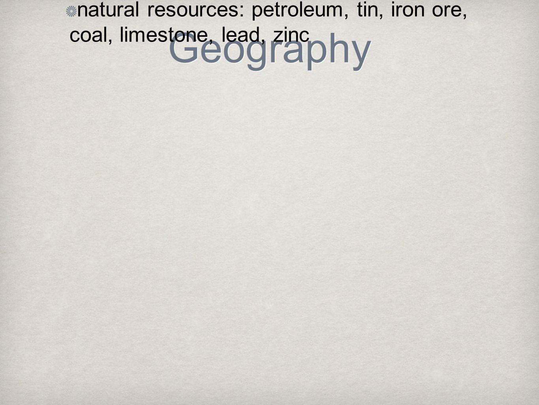 Geography natural resources: petroleum, tin, iron ore, coal, limestone, lead, zinc