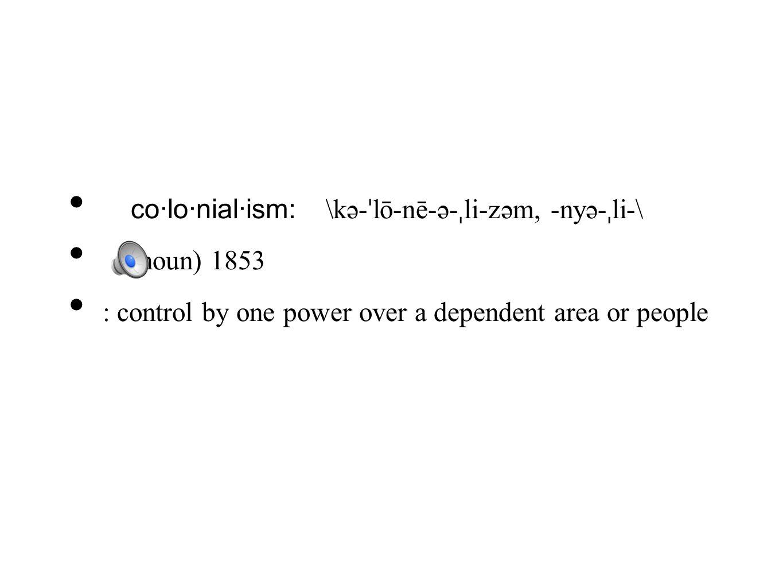 co·lo·nial·ism: \kə- ˈ lō-nē-ə- ˌ li-zəm, -nyə- ˌ li-\ (noun) 1853 : control by one power over a dependent area or people