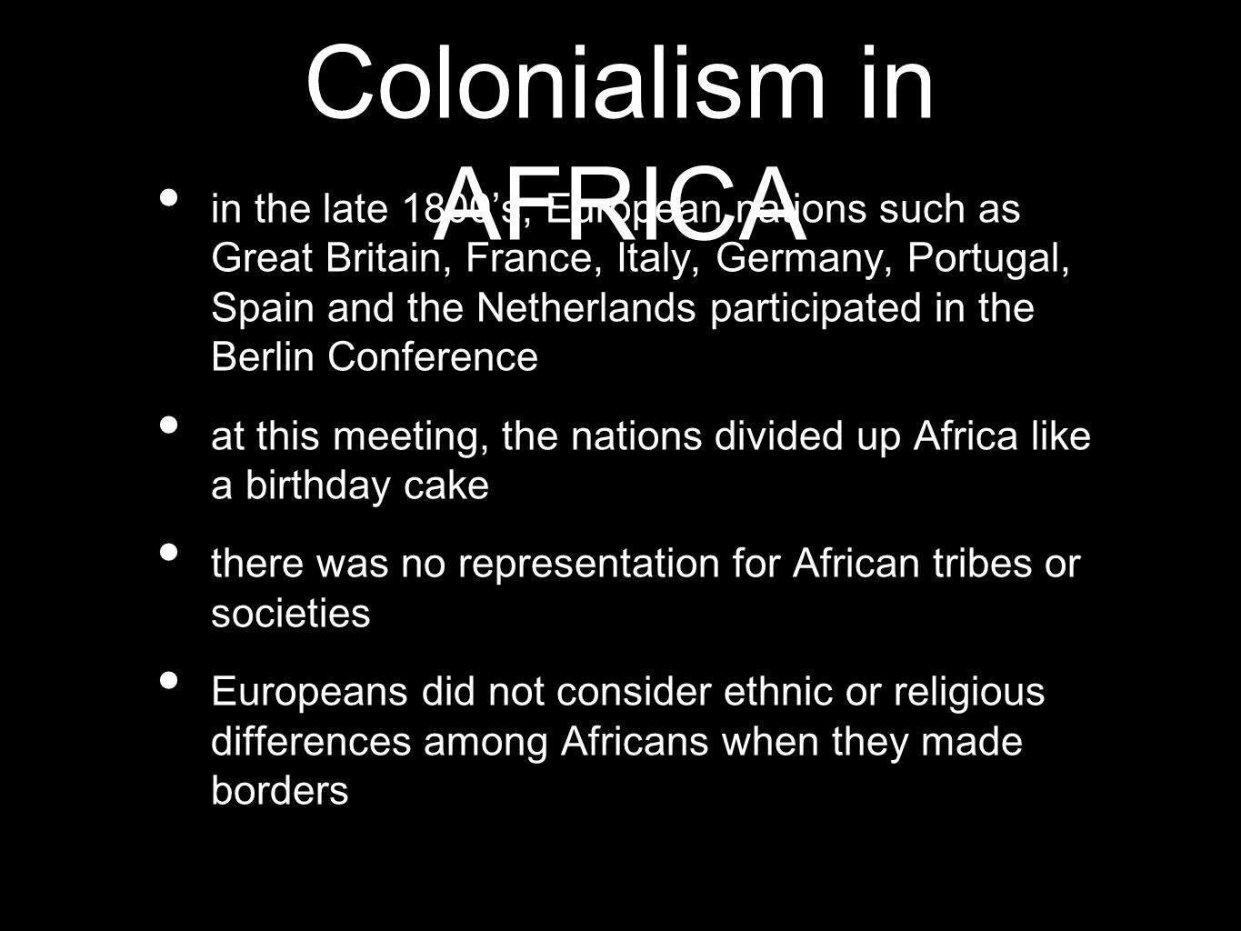 in the late 1800's, European nations such as Great Britain, France, Italy, Germany, Portugal, Spain and the Netherlands participated in the Berlin Conference at this meeting, the nations divided up Africa like a birthday cake there was no representation for African tribes or societies Europeans did not consider ethnic or religious differences among Africans when they made borders